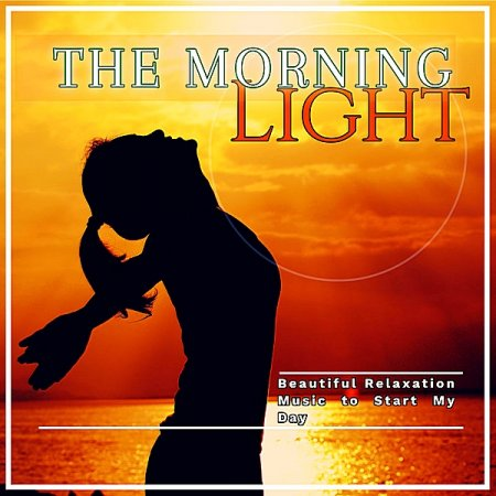 Обложка The Morning Light: Beautiful Relaxation Music To Start My Day (2019) Mp3