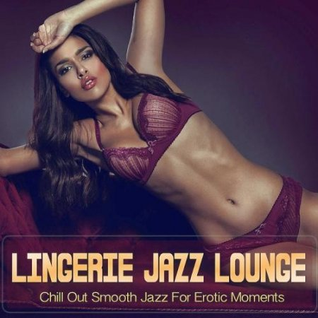 Обложка Lingerie Jazz Lounge (Chill Out Smooth Jazz For Erotic Moments) (2019) Mp3
